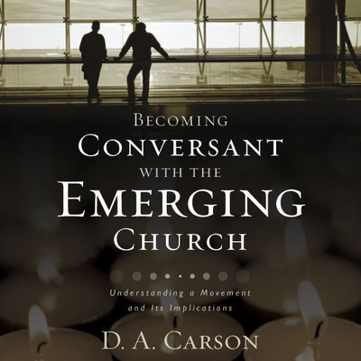 Becoming Conversant with the Emerging Church: Understanding a Movement and Its Implications Audiobook, by D. A. Carson