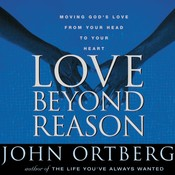Love Beyond Reason: Moving Gods Love from Your Head to Your Heart, by John Ortberg