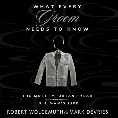 What Every Groom Needs to Know: The Most Important Year in a Mans Life Audiobook, by Robert Wolgemuth