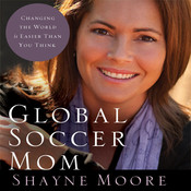 Global Soccer Mom: Changing the World Is Easier Than You Think, by Shayne Moore