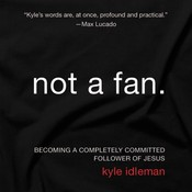 Not a Fan: Becoming a Completely Committed Follower of Jesus, by Kyle Idleman