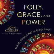 Folly, Grace, and Power: The Mysterious Act of Preaching, by John Koessler