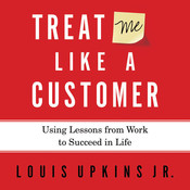 Treat Me Like a Customer: Using Lessons from Work to Succeed in Life Audiobook, by Louis Upkins, Jr.