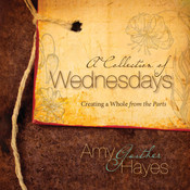 A Collection of Wednesdays: Creating a Whole from the Parts, by Amy Gaither Hayes