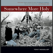 Somewhere More Holy: Stories from a Bewildered Father, Stumbling Husband, Reluctant Handyman, and Prodigal Son, by Tony Woodlief