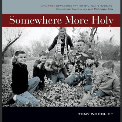 Somewhere More Holy: Stories from a Bewildered Father, Stumbling Husband, Reluctant Handyman, and Prodigal Son Audiobook, by Tony Woodlief