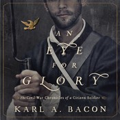 An Eye for Glory: The Civil War Chronicles of a Citizen Soldier Audiobook, by Karl A. Bacon