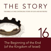 NIV, The Story: Chapter 16 - The Beginning of the End (of the Kingdom of Israel), Audio Download, by Zondervan