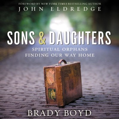 Sons and Daughters: Spiritual orphans finding our way home Audiobook, by Brady Boyd