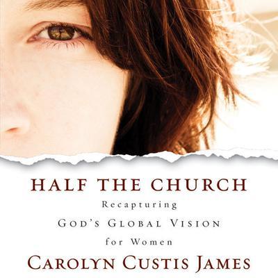 Half the Church: Recapturing Gods Global Vision for Women Audiobook, by Carolyn Custis James