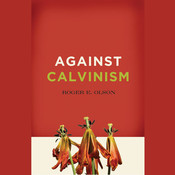 Against Calvinism: Rescuing Gods Reputation from Radical Reformed Theology, by Roger E. Olson