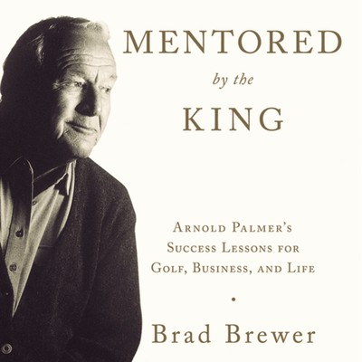 Mentored by the King: Arnold Palmers Success Lessons for Golf, Business, and Life Audiobook, by Brad Brewer