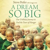 A Dream So Big: Our Unlikely Journey to End the Tears of Hunger, by Steve Peifer