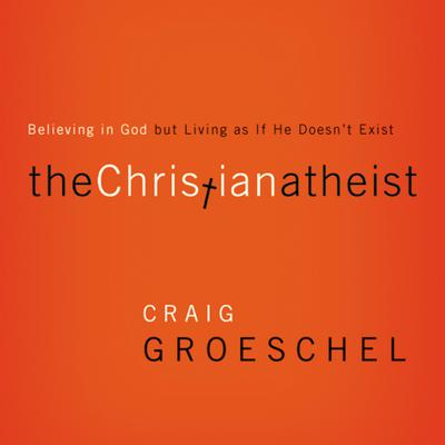 The Christian Atheist: When You Believe in God But Live as if He Doesn't Exist Audiobook, by Craig Groeschel