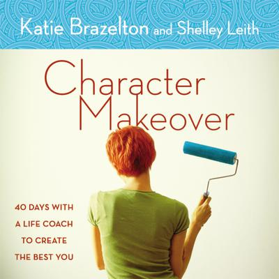 Character Makeover: 40 Days with a Life Coach to Create the Best You Audiobook, by Katie Brazelton