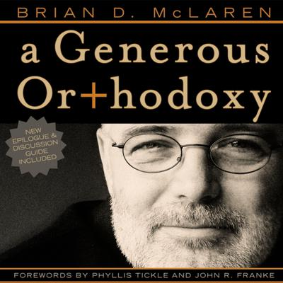 A Generous Orthodoxy: Why I am a missional, evangelical, post/protestant, liberal/conservative, mystical/poetic, biblical, charismatic/contemplative, fundamentalist/calvinist, anabaptist/anglican, methodist, catholic, green, incarnational, depressed-yet-hopeful, emergent, unfin Audiobook, by Brian D. McLaren