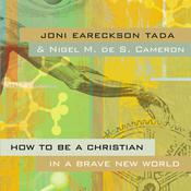 How to Be a Christian in a Brave New World, by Joni Eareckson Tada, Nigel M. de S. Cameron