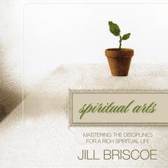 Spiritual Arts: Mastering the Disciplines for a Rich Spiritual Life Audiobook, by Jill Briscoe