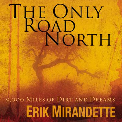 The Only Road North: 9,000 Miles of Dirt and Dreams Audiobook, by Erik Mirandette