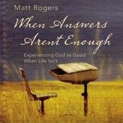 When Answers Arent Enough: Experiencing God as Good When Life Isn't, by Matt Rogers