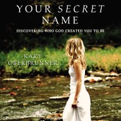 Your Secret Name: Discovering Who God Created You to Be, by Kary Oberbrunne