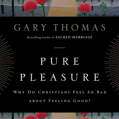 Pure Pleasure: Why Do Christians Feel So Bad about Feeling Good? Audiobook, by Gary L. Thomas