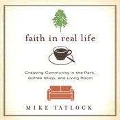 Faith in Real Life: Creating Community in the Park, Coffee Shop, and Living Room, by Mike Tatlock