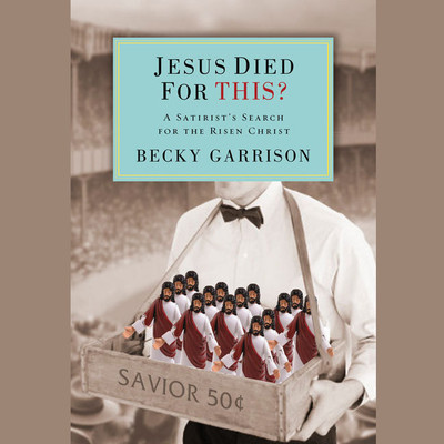 Jesus Died for This?: A Religious Satirists Search for the Risen Christ Audiobook, by Becky Garrison