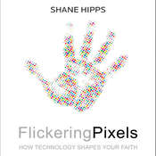 Flickering Pixels: How Technology Shapes Your Faith, by Shane Hipps