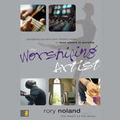 The Worshiping Artist: Equipping You and Your Ministry Team to Lead Others in Worship, by Rory Noland