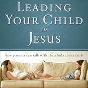 Leading Your Child to Jesus: How Parents Can Talk with Their Kids about Faith Audiobook, by David Staal