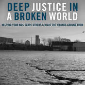 Deep Justice in a Broken World: Helping Your Kids Serve Others and Right the Wrongs around Them, by Kara E. Powell, Chap Clark