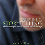 Experiential Storytelling: (Re) Discovering Narrative to Communicate Gods Message, by Mark Miller