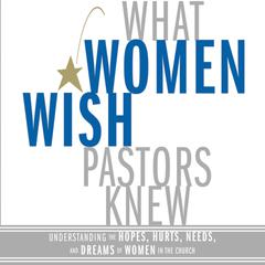 What Women Wish Pastors Knew: Understanding the Hopes, Hurts, Needs, and Dreams of Women in the Church Audiobook, by Denise George