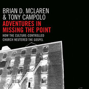 Adventures in Missing the Point: How the Culture-Controlled Church Neutered the Gospel, by Brian D. McLaren, Tony Campolo