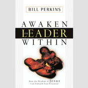 Awaken the Leader Within: How the Wisdom of Jesus Can Unleash Your Potential, by Bill Perkins, William Perkins