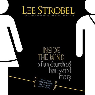 Inside the Mind of Unchurched Harry and Mary: How to Reach Friends and Family Who Avoid God and the Church Audiobook, by Lee Strobel