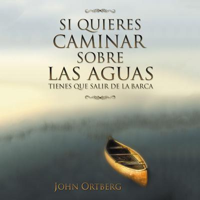 Si quieres caminar sobre las aguas tiene que salir de la barca Audiobook, by John Ortberg