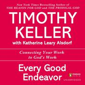 Every Good Endeavor: Connecting Your Work to Gods Work Audiobook, by Timothy Keller