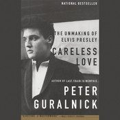 Careless Love: The Unmaking of Elvis Presley, by Peter Guralnick