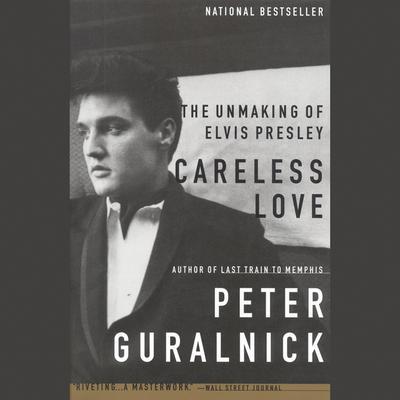 Careless Love: The Unmaking of Elvis Presley Audiobook, by Peter Guralnick