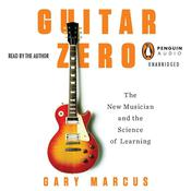 Guitar Zero: The New Musician and the Science of Learning, by Gary Marcus
