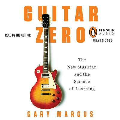 Guitar Zero: The New Musician and the Science of Learning Audiobook, by Gary Marcus