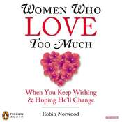 Women Who Love Too Much: When You Keep Wishing and Hoping He'll Change, by Robin Norwood
