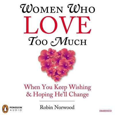 Women Who Love Too Much: When You Keep Wishing and Hoping He'll Change Audiobook, by Robin Norwood