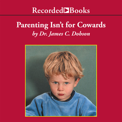 "Parenting Isn't for Cowards: The ""You Can Do It"" Guide for Hassled Parents Audiobook, by James Dobson"