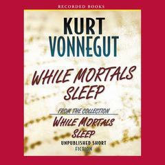 While Mortals Sleep: Unpublished Short Fiction Audiobook, by Kurt Vonnegut