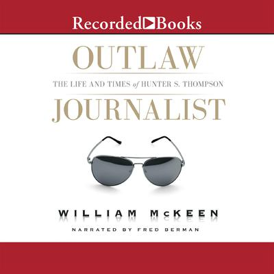 Outlaw Journalist: The Life and Times of Hunter S. Thompson Audiobook, by William McKeen