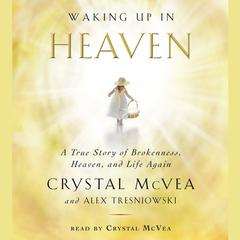 Waking Up in Heaven: A True Story of Brokenness, Heaven, and Life Again Audiobook, by Crystal McVea, Alex Tresniowski