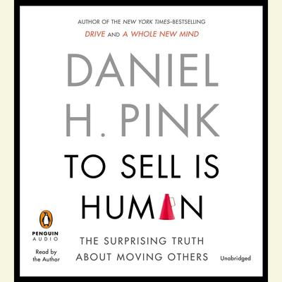 To Sell Is Human: The Surprising Truth About Moving Others Audiobook, by Daniel H. Pink